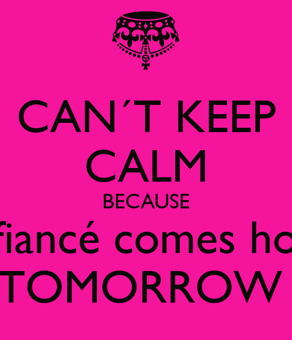 CAN´T KEEP CALM BECAUSE My fiancé comes home  TOMORROW