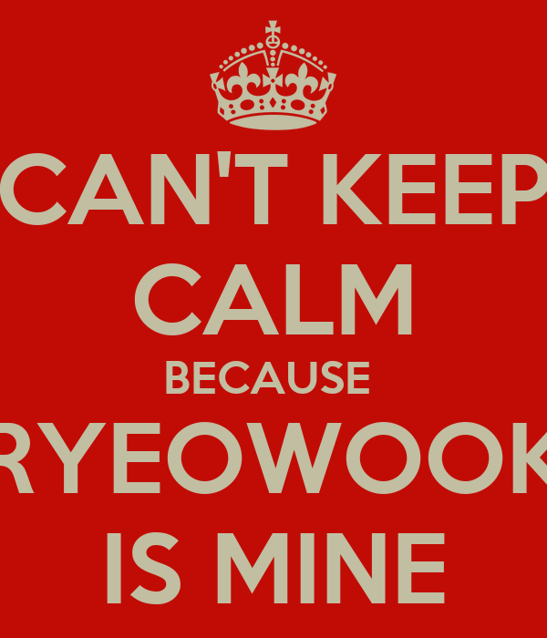 CAN'T KEEP CALM BECAUSE  RYEOWOOK IS MINE