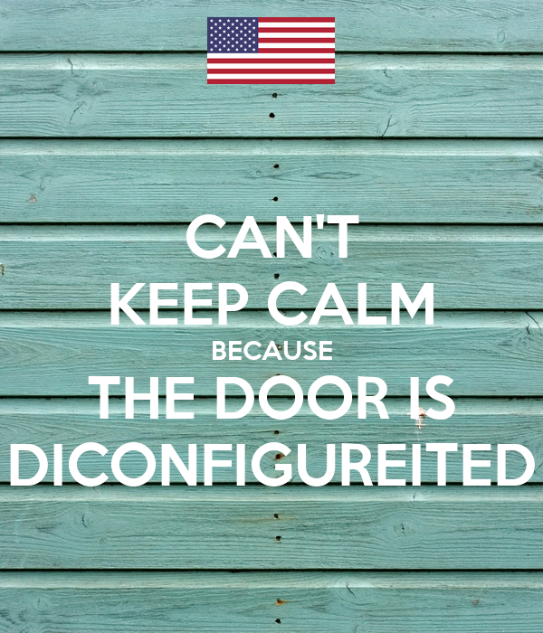 CAN'T KEEP CALM BECAUSE THE DOOR IS DICONFIGUREITED