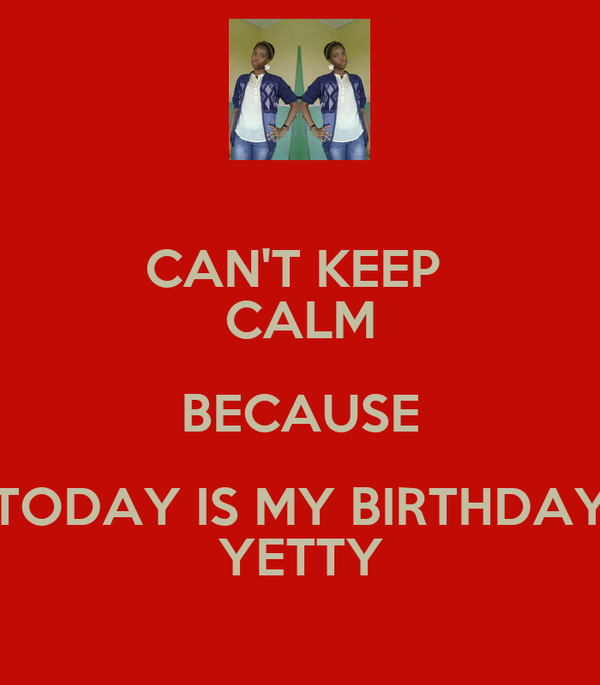 CAN'T KEEP  CALM BECAUSE TODAY IS MY BIRTHDAY YETTY