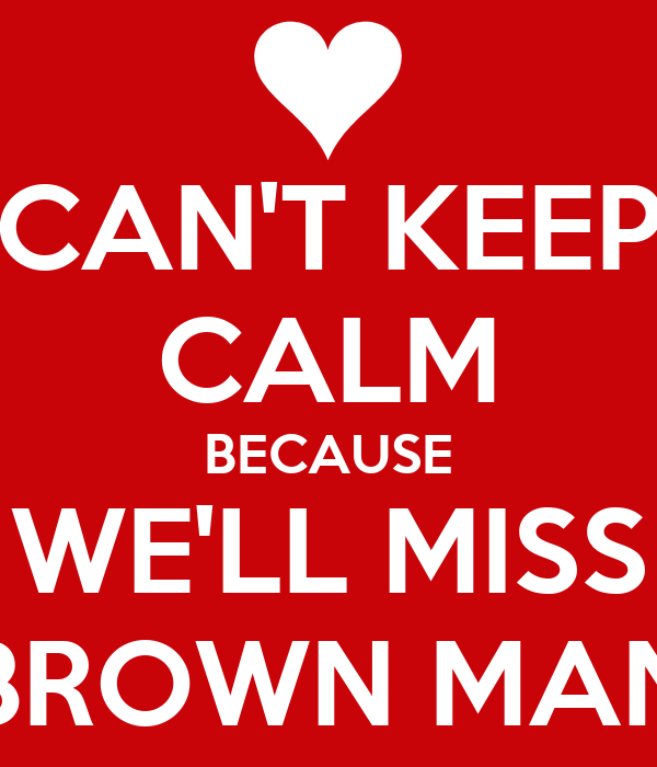 CAN'T KEEP CALM BECAUSE WE'LL MISS BROWN MAN