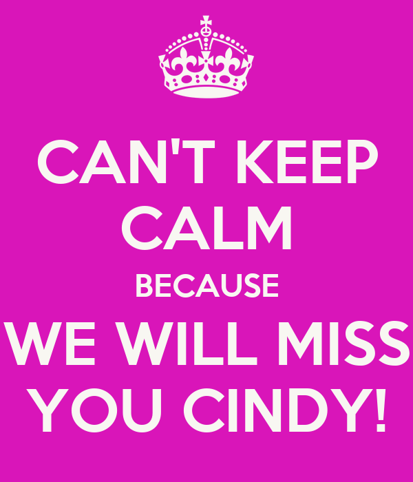 CAN'T KEEP CALM BECAUSE WE WILL MISS YOU CINDY!