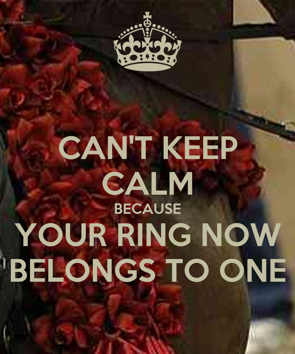 CAN'T KEEP CALM BECAUSE YOUR RING NOW BELONGS TO ONE