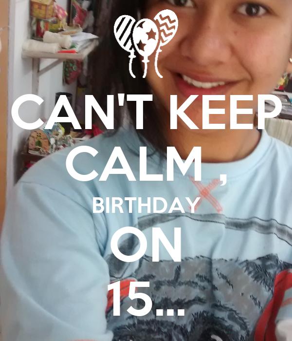 CAN'T KEEP CALM , BIRTHDAY ON 15...