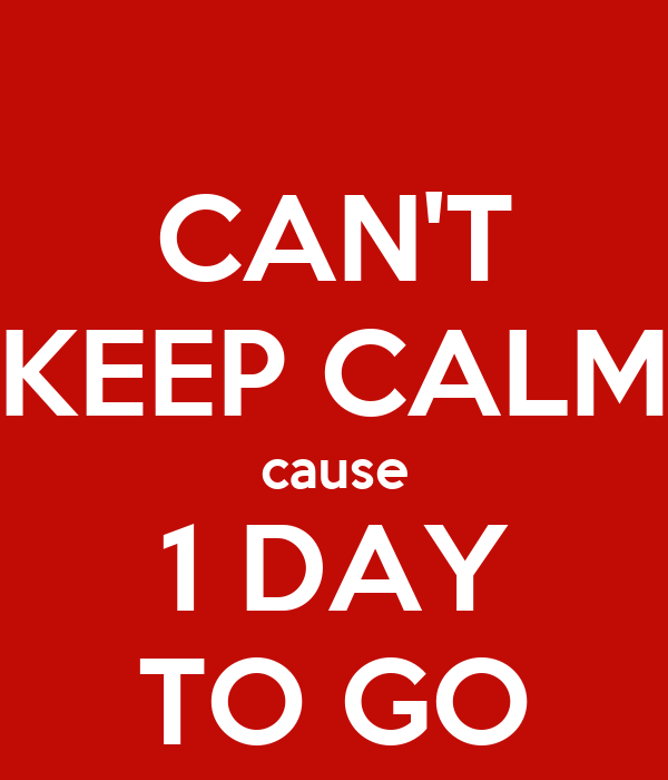 CAN'T KEEP CALM cause 1 DAY TO GO