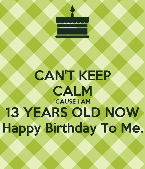 CAN'T KEEP CALM 'CAUSE I AM 13 YEARS OLD NOW Happy Birthday To Me.