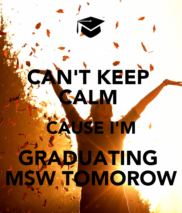 CAN'T KEEP  CALM  CAUSE I'M GRADUATING  MSW TOMOROW