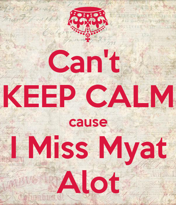 Can't  KEEP CALM cause I Miss Myat Alot
