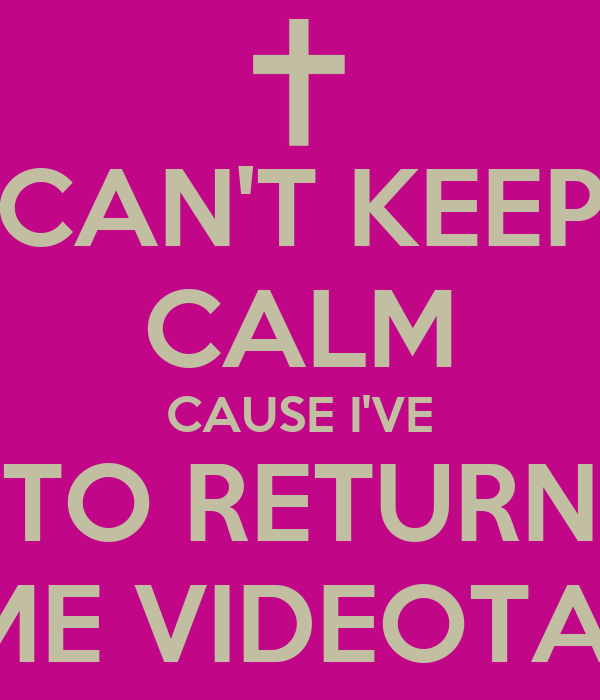CAN'T KEEP CALM CAUSE I'VE TO RETURN SOME VIDEOTAPES