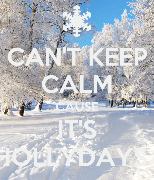 CAN'T KEEP CALM CAUSE IT'S HOLLYDAYS !