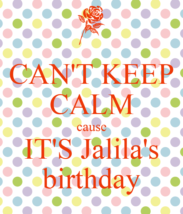 CAN'T KEEP CALM cause IT'S Jalila's birthday