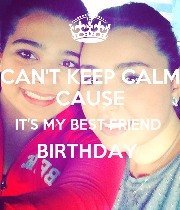 CAN'T KEEP CALM CAUSE IT'S MY BEST FRIEND  BIRTHDAY