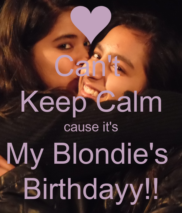 Can't  Keep Calm cause it's My Blondie's  Birthdayy!!