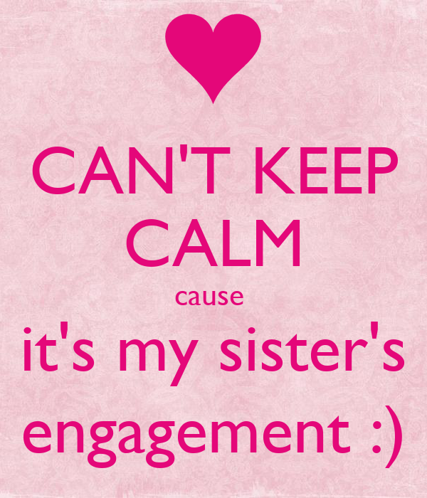 CAN'T KEEP CALM cause  it's my sister's engagement :)
