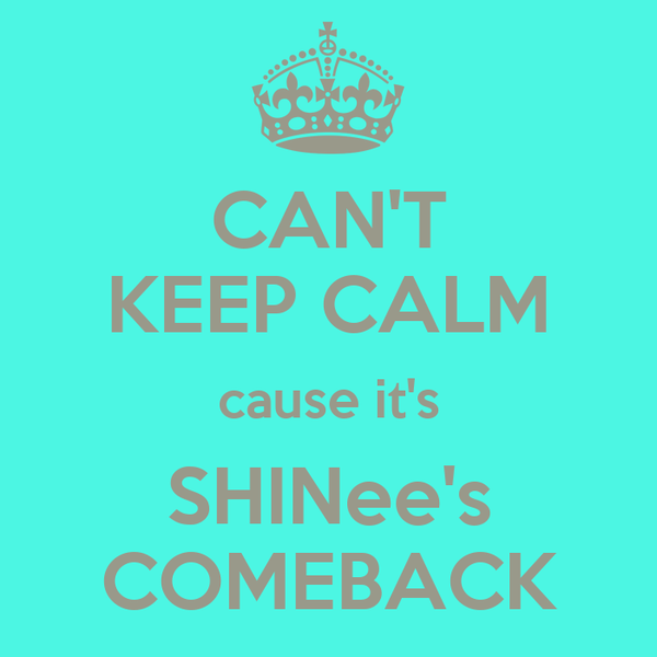 CAN'T KEEP CALM cause it's SHINee's COMEBACK