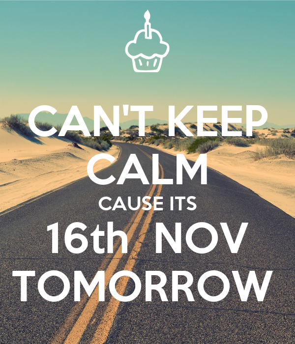 CAN'T KEEP CALM CAUSE ITS 16th  NOV TOMORROW
