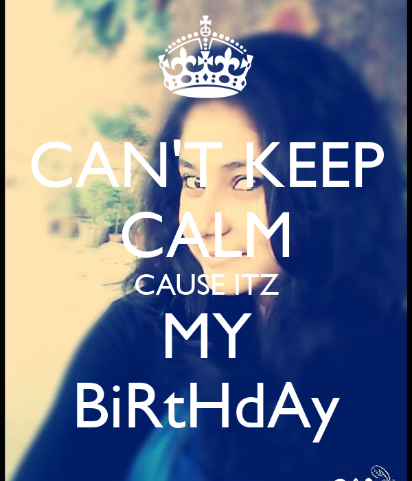 CAN'T KEEP CALM CAUSE ITZ MY BiRtHdAy