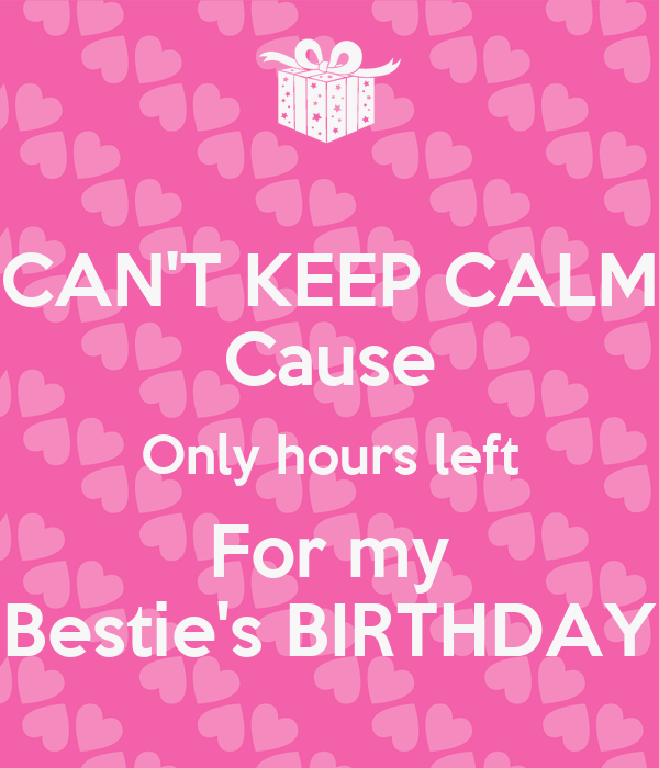 CAN'T KEEP CALM Cause Only hours left For my Bestie's BIRTHDAY