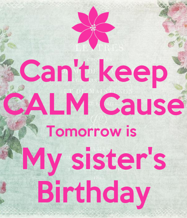 Can't keep CALM Cause Tomorrow is  My sister's Birthday