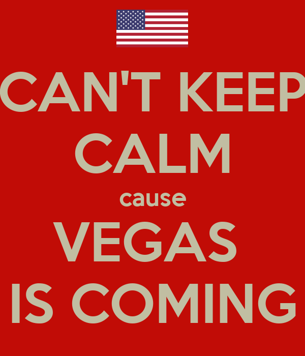 CAN'T KEEP CALM cause VEGAS  IS COMING