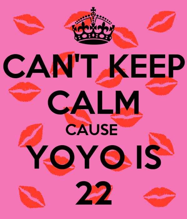 CAN'T KEEP CALM CAUSE  YOYO IS 22