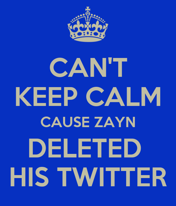CAN'T KEEP CALM CAUSE ZAYN DELETED  HIS TWITTER