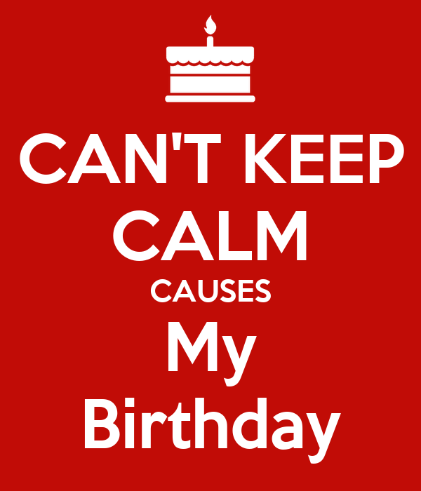 CAN'T KEEP CALM CAUSES My Birthday