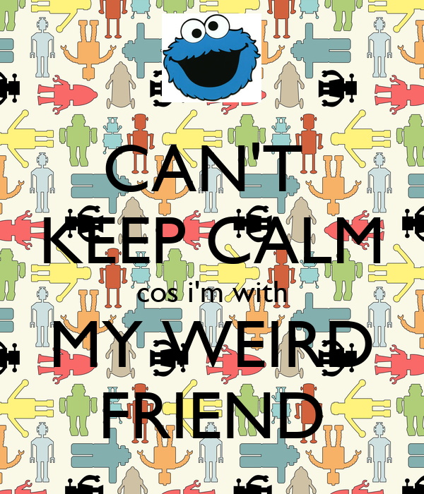 CAN'T  KEEP CALM cos i'm with MY WEIRD FRIEND