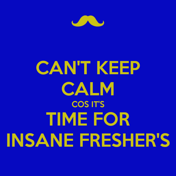 CAN'T KEEP CALM COS IT'S TIME FOR INSANE FRESHER'S