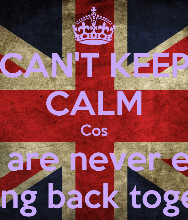 CAN'T KEEP CALM Cos We are never ever Getting back together