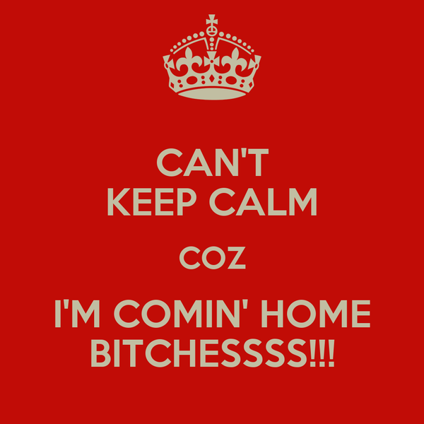 CAN'T KEEP CALM COZ I'M COMIN' HOME BITCHESSSS!!!