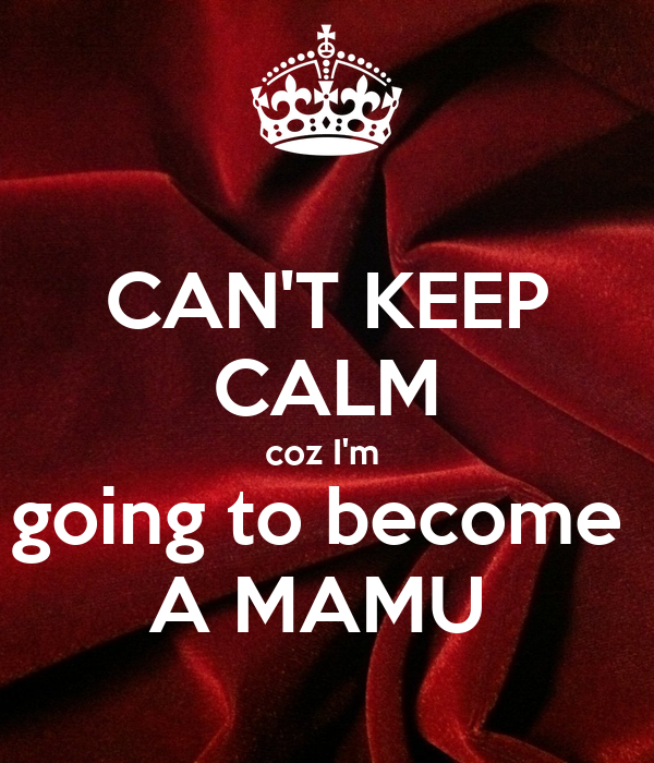 CAN'T KEEP CALM coz I'm  going to become  A MAMU