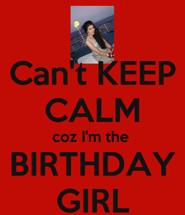Can't KEEP CALM coz I'm the  BIRTHDAY GIRL