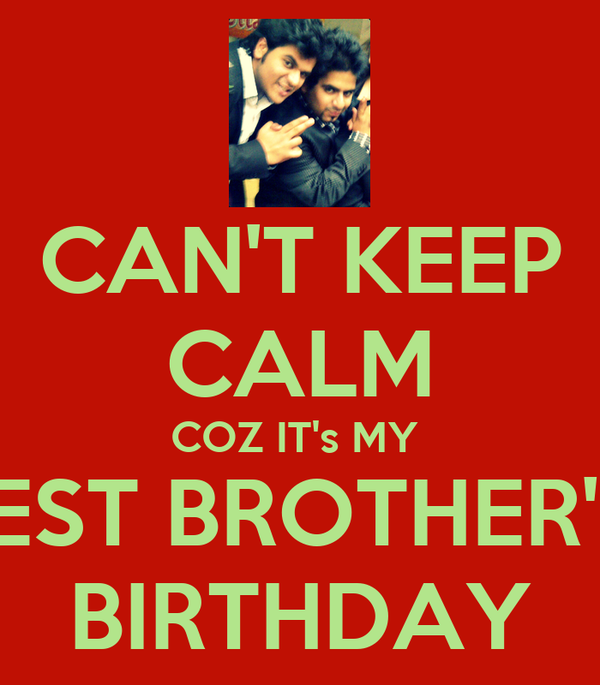 CAN'T KEEP CALM COZ IT's MY  BEST BROTHER'S  BIRTHDAY