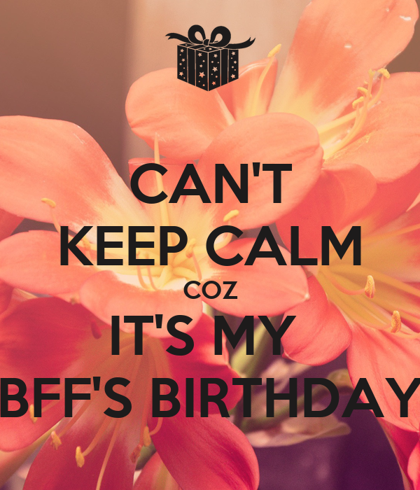 CAN'T KEEP CALM COZ IT'S MY  BFF'S BIRTHDAY