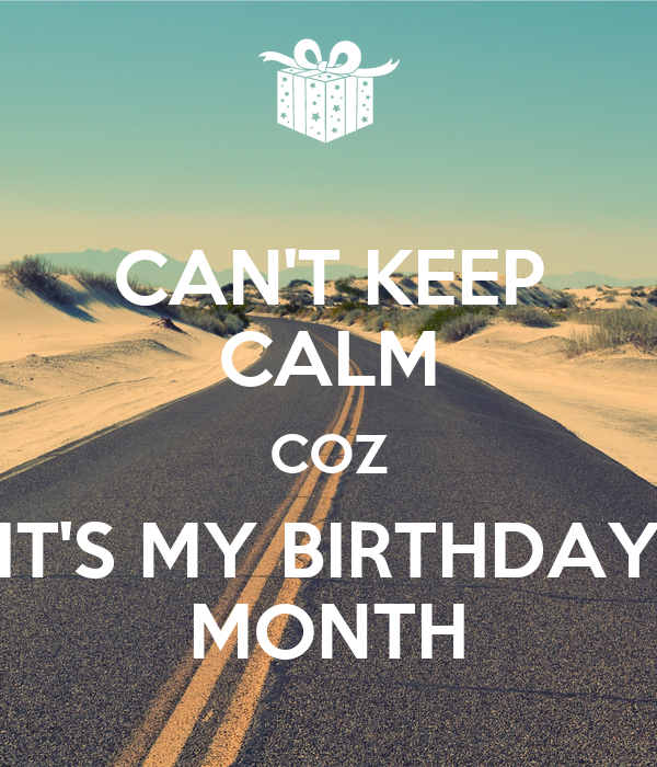 CAN'T KEEP CALM COZ IT'S MY BIRTHDAY MONTH