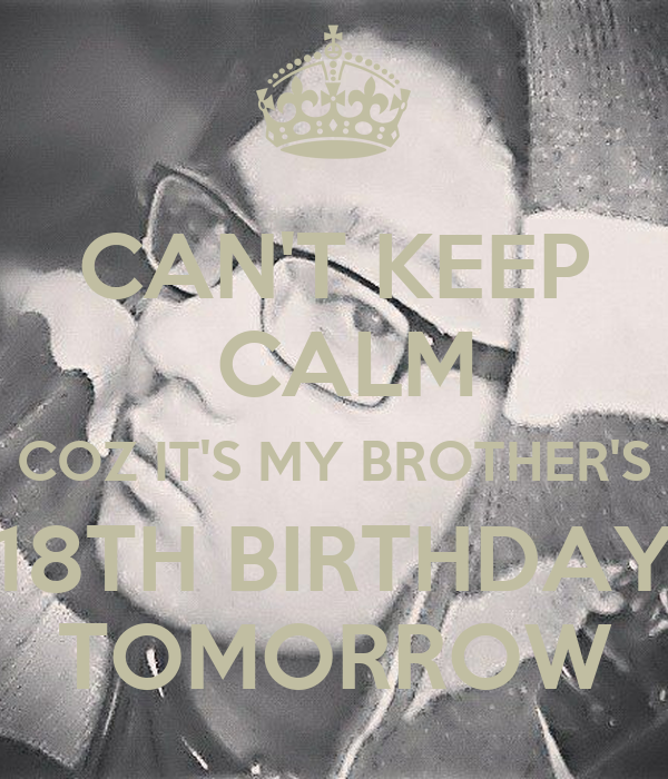 CAN'T KEEP CALM COZ IT'S MY BROTHER'S 18TH BIRTHDAY