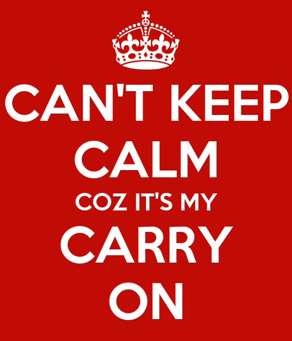 CAN'T KEEP CALM COZ IT'S MY CARRY ON