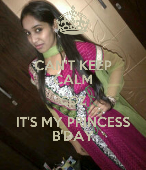 CAN'T KEEP CALM COZ IT'S MY PRINCESS B'DAY