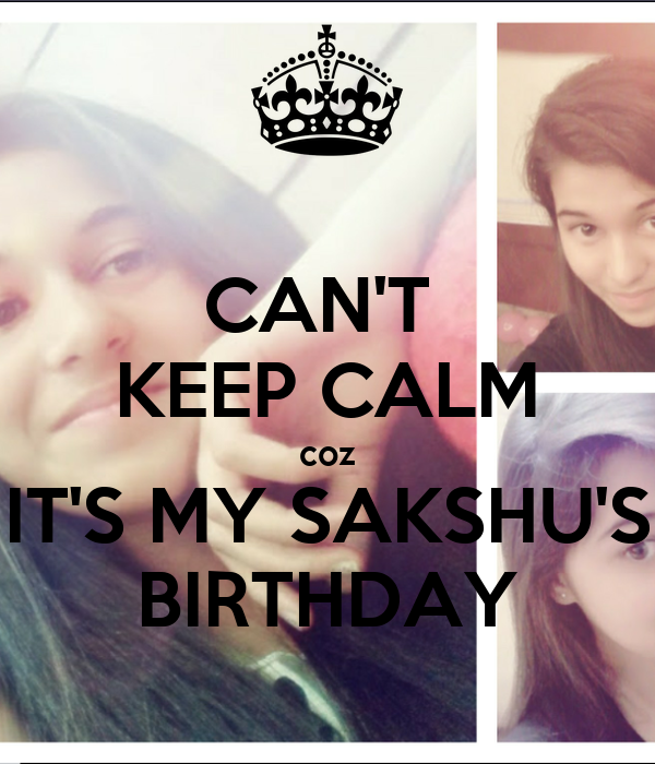 CAN'T  KEEP CALM coz IT'S MY SAKSHU'S BIRTHDAY