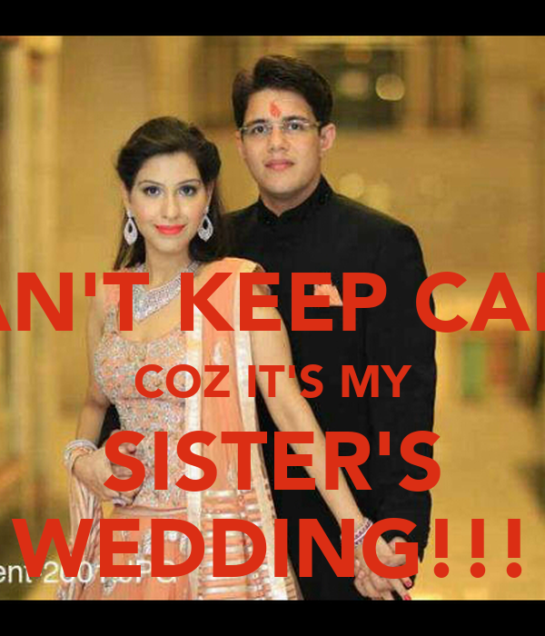 CAN'T KEEP CALM COZ IT'S MY SISTER'S WEDDING!!!