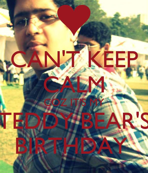 CAN'T KEEP CALM COZ IT'S MY TEDDY BEAR'S BIRTHDAY