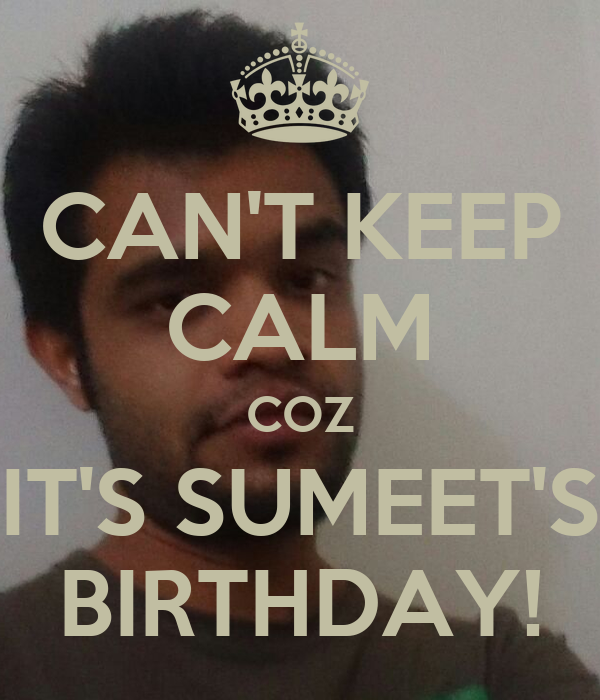 CAN'T KEEP CALM COZ IT'S SUMEET'S BIRTHDAY!