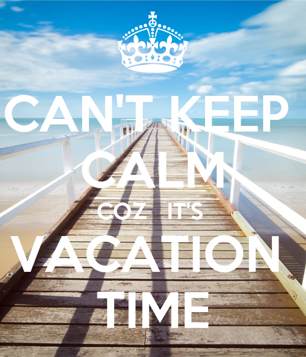 CAN'T KEEP  CALM COZ   IT'S  VACATION  TIME