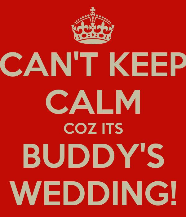 CAN'T KEEP CALM COZ ITS BUDDY'S WEDDING!