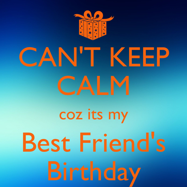 CAN'T KEEP CALM coz its my Best Friend's Birthday