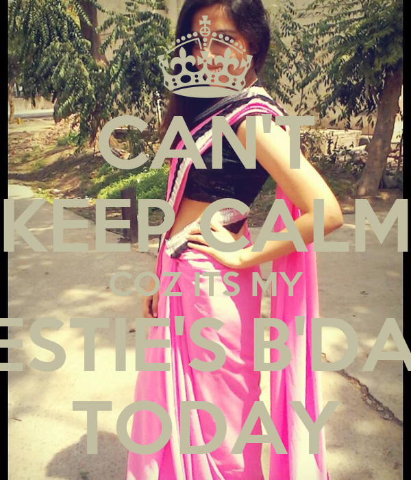 CAN'T KEEP CALM COZ ITS MY BESTIE'S B'DAY TODAY