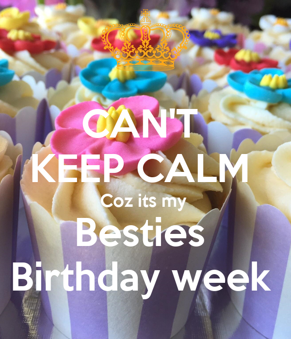 CAN'T  KEEP CALM  Coz its my  Besties  Birthday week