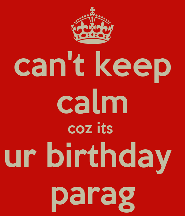 can't keep calm coz its  ur birthday  parag