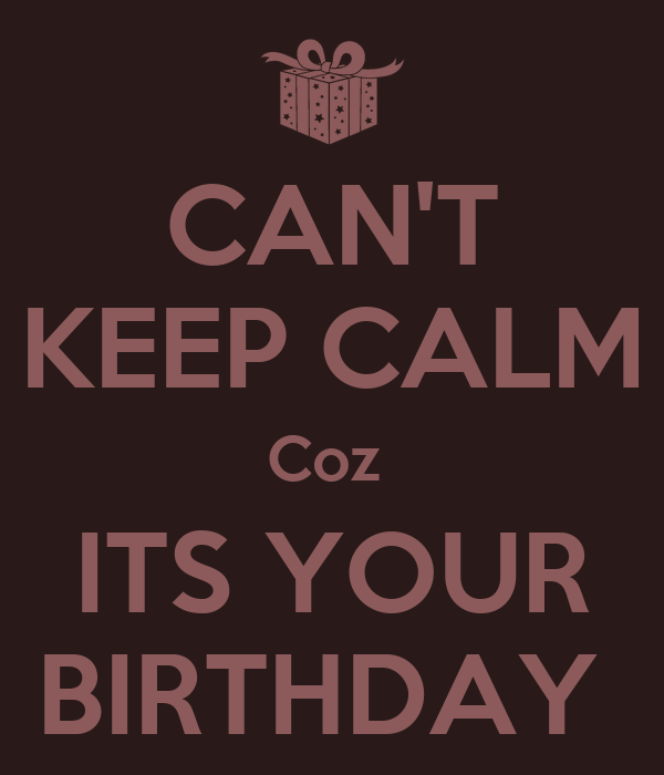 CAN'T KEEP CALM Coz  ITS YOUR BIRTHDAY